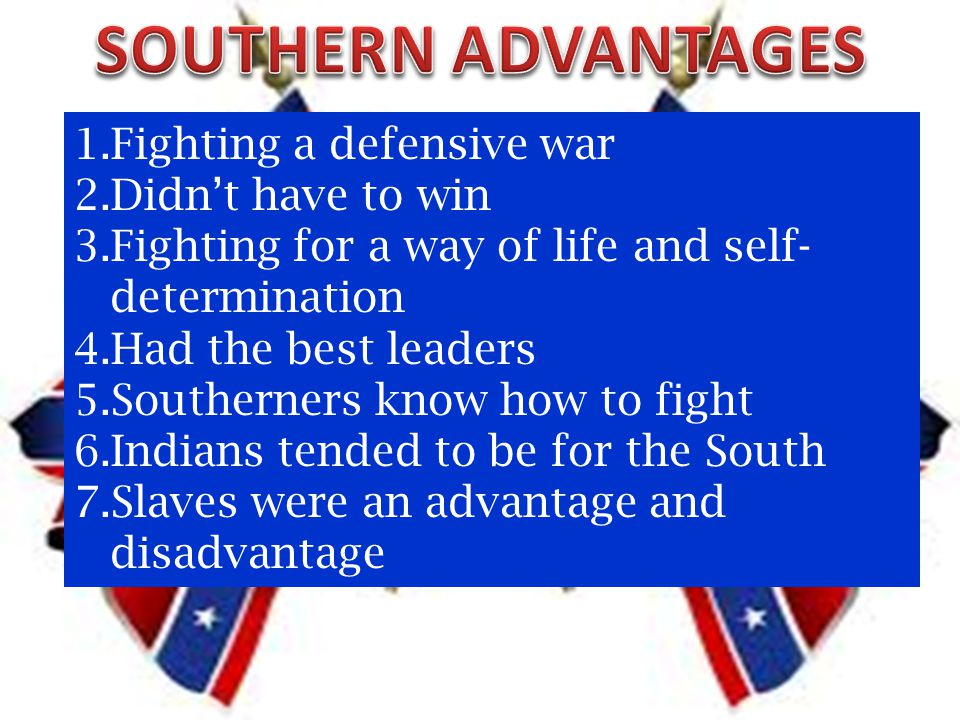 1.Fighting a defensive war 2.Didn't have to win 3.Fighting for a way of life and self- determination 4.Had the best leaders 5.Southerners know how to fight 6.Indians tended to be for the South 7.Slaves were an advantage and disadvantage