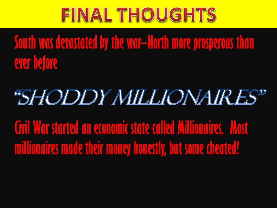 South was devastated by the war--North more prosperous than ever before Civil War started an economic state called Millionaires.