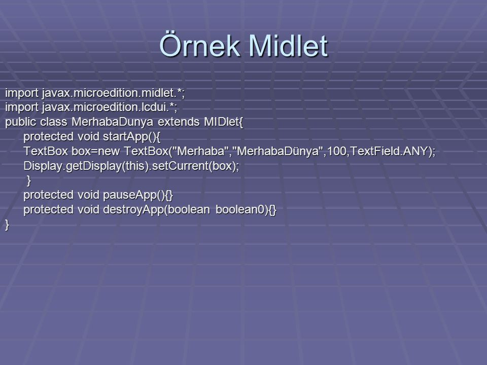 Örnek Midlet import javax.microedition.midlet.*; import javax.microedition.lcdui.*; public class MerhabaDunya extends MIDlet{ protected void startApp(){ TextBox box=new TextBox( Merhaba , MerhabaDünya ,100,TextField.ANY); Display.getDisplay(this).setCurrent(box); } protected void pauseApp(){} protected void destroyApp(boolean boolean0){} }