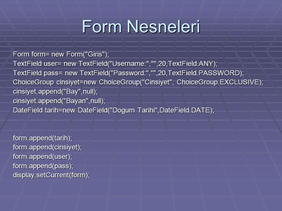 Form Nesneleri Form form= new Form( Giris ); TextField user= new TextField( Username: , ,20,TextField.ANY); TextField pass= new TextField( Password: , ,20,TextField.PASSWORD); ChoiceGroup cinsiyet=new ChoiceGroup( Cinsiyet , ChoiceGroup.EXCLUSIVE); cinsiyet.append( Bay ,null);cinsiyet.append( Bayan ,null); DateField tarih=new DateField( Dogum Tarihi ,DateField.DATE); form.append(tarih);form.append(cinsiyet);form.append(user);form.append(pass);display.setCurrent(form);