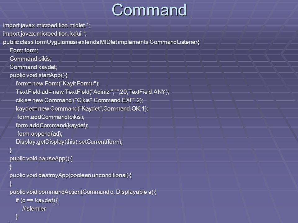 Command import javax.microedition.midlet.*; import javax.microedition.lcdui.*; public class formUygulamasi extends MIDlet implements CommandListener{ Form form; Form form; Command cikis; Command cikis; Command kaydet; Command kaydet; public void startApp() { public void startApp() { form= new Form( Kayit Formu ); form= new Form( Kayit Formu ); TextField ad= new TextField( Adiniz: , ,20,TextField.ANY); TextField ad= new TextField( Adiniz: , ,20,TextField.ANY); cikis= new Command ( Cikis ,Command.EXIT,2); cikis= new Command ( Cikis ,Command.EXIT,2); kaydet= new Command( Kaydet ,Command.OK,1); kaydet= new Command( Kaydet ,Command.OK,1); form.addCommand(cikis); form.addCommand(cikis); form.addCommand(kaydet); form.addCommand(kaydet); form.append(ad); form.append(ad); Display.getDisplay(this).setCurrent(form); Display.getDisplay(this).setCurrent(form); } public void pauseApp() { public void pauseApp() { } public void destroyApp(boolean unconditional) { public void destroyApp(boolean unconditional) { } public void commandAction(Command c, Displayable s) { public void commandAction(Command c, Displayable s) { if (c == kaydet) { if (c == kaydet) { //islemler //islemler } }}