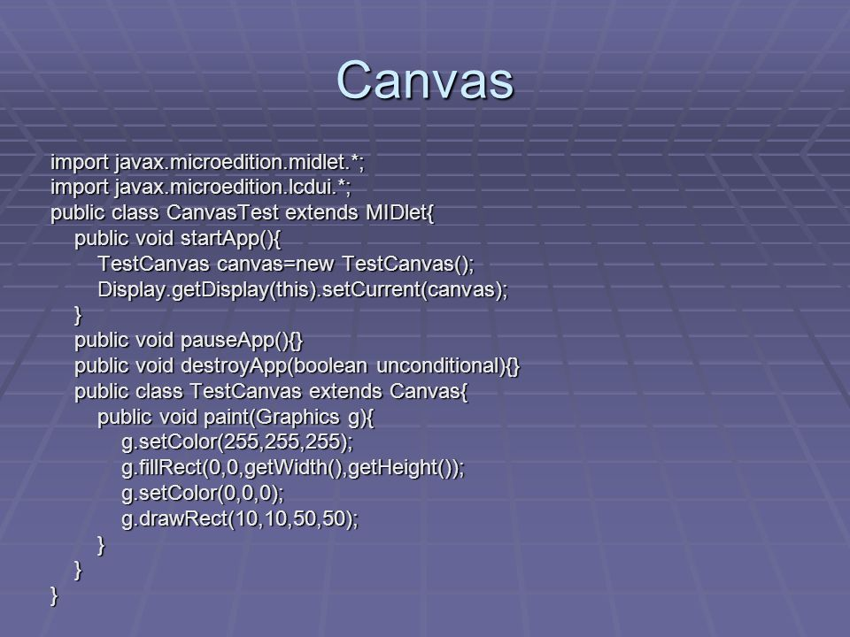 Canvas import javax.microedition.midlet.*; import javax.microedition.lcdui.*; public class CanvasTest extends MIDlet{ public void startApp(){ public void startApp(){ TestCanvas canvas=new TestCanvas(); TestCanvas canvas=new TestCanvas(); Display.getDisplay(this).setCurrent(canvas); Display.getDisplay(this).setCurrent(canvas); } public void pauseApp(){} public void pauseApp(){} public void destroyApp(boolean unconditional){} public void destroyApp(boolean unconditional){} public class TestCanvas extends Canvas{ public class TestCanvas extends Canvas{ public void paint(Graphics g){ public void paint(Graphics g){ g.setColor(255,255,255); g.setColor(255,255,255); g.fillRect(0,0,getWidth(),getHeight()); g.fillRect(0,0,getWidth(),getHeight()); g.setColor(0,0,0); g.setColor(0,0,0); g.drawRect(10,10,50,50); g.drawRect(10,10,50,50); } }}