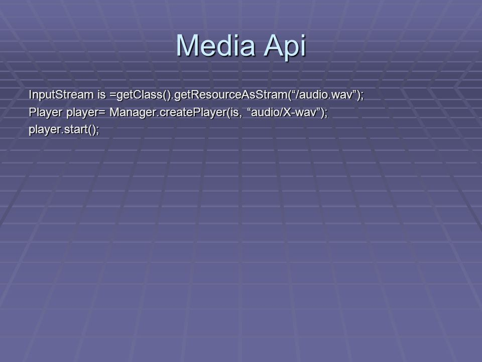 Media Api InputStream is =getClass().getResourceAsStram( /audio.wav ); Player player= Manager.createPlayer(is, audio/X-wav ); player.start();