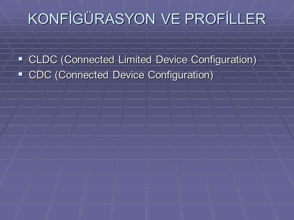 KONFİGÜRASYON VE PROFİLLER  CLDC (Connected Limited Device Configuration)  CDC (Connected Device Configuration)