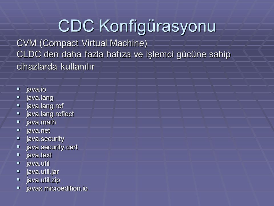 CDC Konfigürasyonu CVM (Compact Virtual Machine) CLDC den daha fazla hafıza ve işlemci gücüne sahip cihazlarda kullanılır  java.io  java.lang  java.lang.ref  java.lang.reflect  java.math  java.net  java.security  java.security.cert  java.text  java.util  java.util.jar  java.util.zip  javax.microedition.io