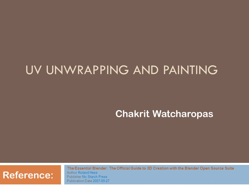 UV UNWRAPPING AND PAINTING Chakrit Watcharopas Reference: The Essential Blender: The Official Guide to 3D Creation with the Blender Open Source Suite Author Roland Hess Publisher No Starch Press Publication Date 2007-09-27