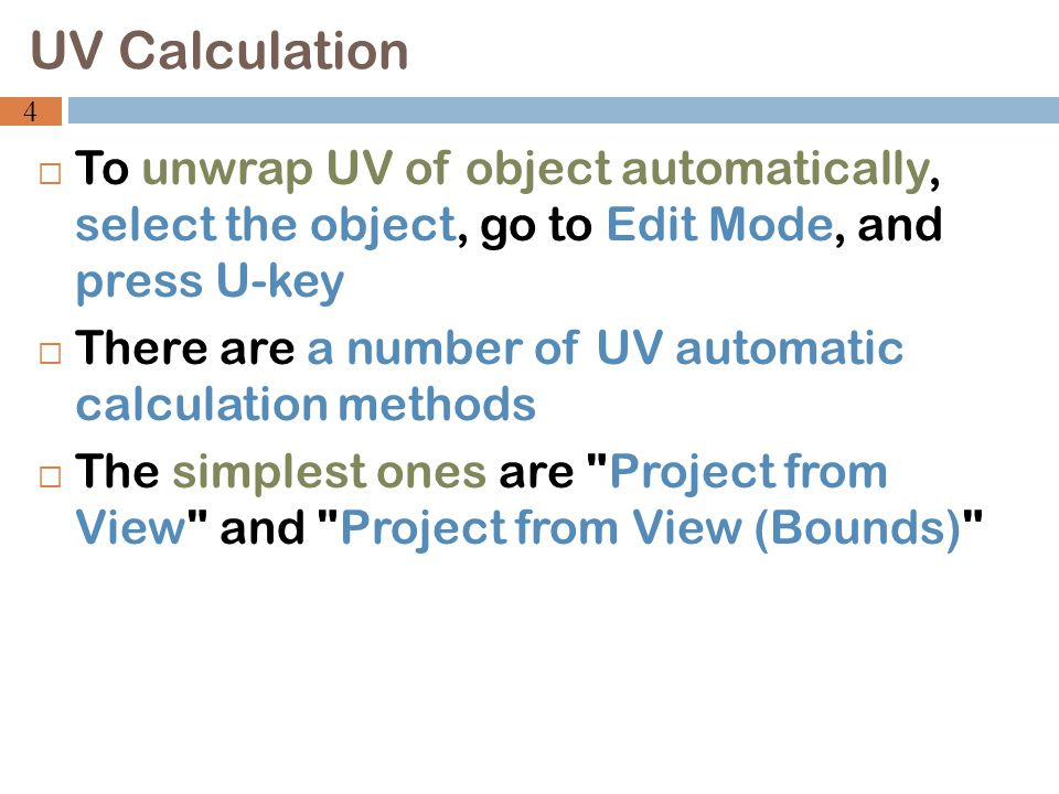  To unwrap UV of object automatically, select the object, go to Edit Mode, and press U-key  There are a number of UV automatic calculation methods  The simplest ones are Project from View and Project from View (Bounds) UV Calculation 4