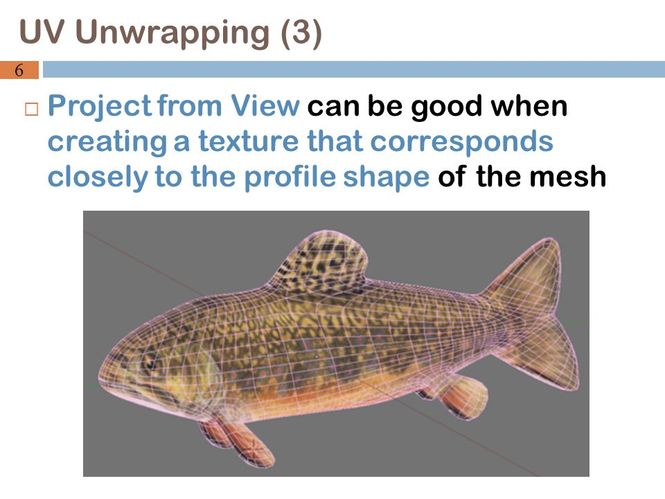 Project from View can be good when creating a texture that corresponds closely to the profile shape of the mesh UV Unwrapping (3) 6