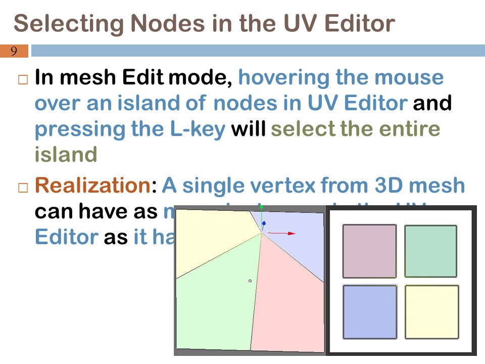  In mesh Edit mode, hovering the mouse over an island of nodes in UV Editor and pressing the L-key will select the entire island  Realization: A single vertex from 3D mesh can have as many instances in the UV Editor as it has faces Selecting Nodes in the UV Editor 9