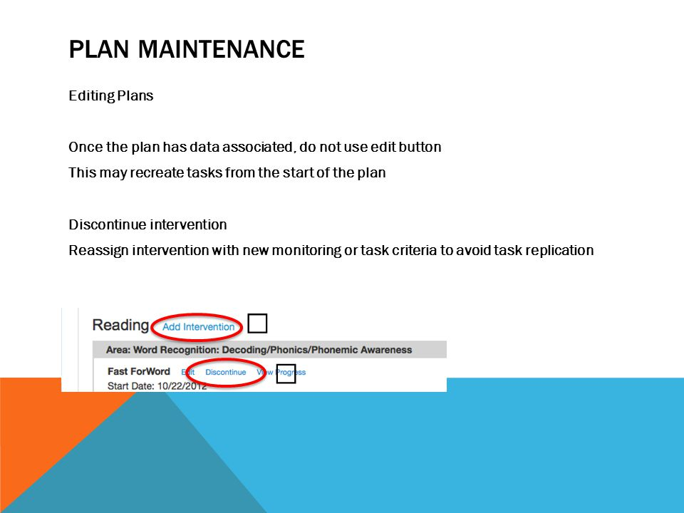 PLAN MAINTENANCE Editing Plans Once the plan has data associated, do not use edit button This may recreate tasks from the start of the plan Discontinue intervention Reassign intervention with new monitoring or task criteria to avoid task replication