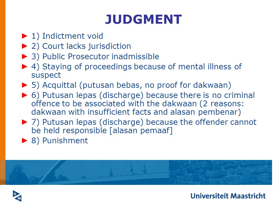 JUDGMENT ► 1) Indictment void ► 2) Court lacks jurisdiction ► 3) Public Prosecutor inadmissible ► 4) Staying of proceedings because of mental illness of suspect ► 5) Acquittal (putusan bebas, no proof for dakwaan) ► 6) Putusan lepas (discharge) because there is no criminal offence to be associated with the dakwaan (2 reasons: dakwaan with insufficient facts and alasan pembenar) ► 7) Putusan lepas (discharge) because the offender cannot be held responsible [alasan pemaaf] ► 8) Punishment