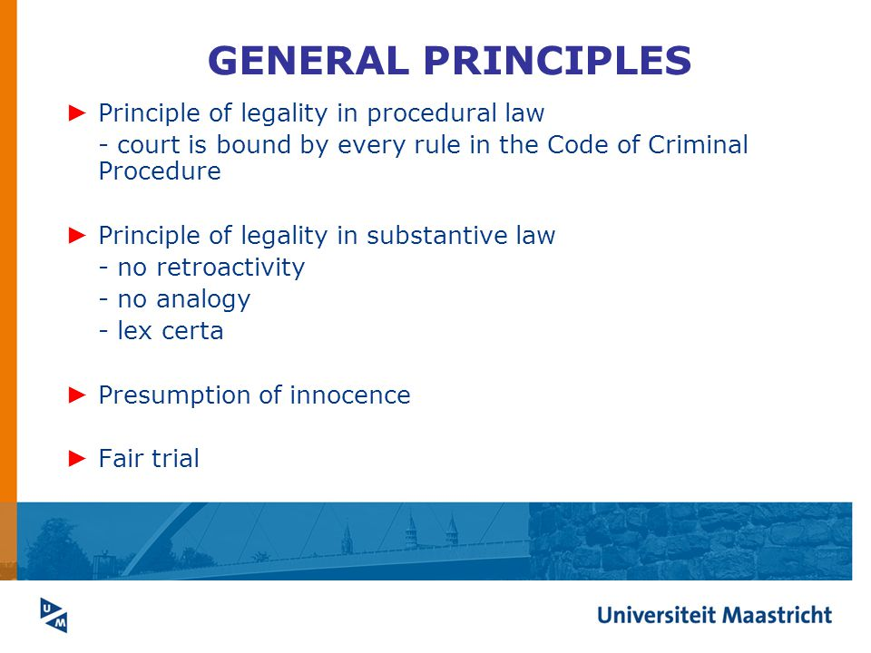 GENERAL PRINCIPLES ► Principle of legality in procedural law - court is bound by every rule in the Code of Criminal Procedure ► Principle of legality in substantive law - no retroactivity - no analogy - lex certa ► Presumption of innocence ► Fair trial