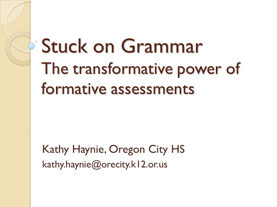 Stuck on Grammar The transformative power of formative assessments Kathy Haynie, Oregon City HS kathy.haynie@orecity.k12.or.us