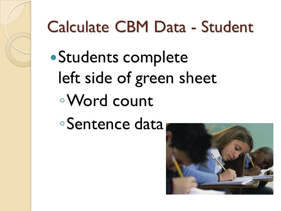 Calculate CBM Data - Student Students complete left side of green sheet ◦ Word count ◦ Sentence data