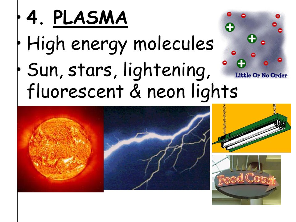 4. PLASMA High energy molecules Sun, stars, lightening, fluorescent & neon lights