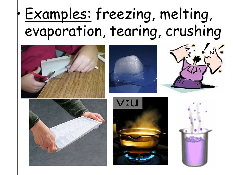 Examples: freezing, melting, evaporation, tearing, crushing
