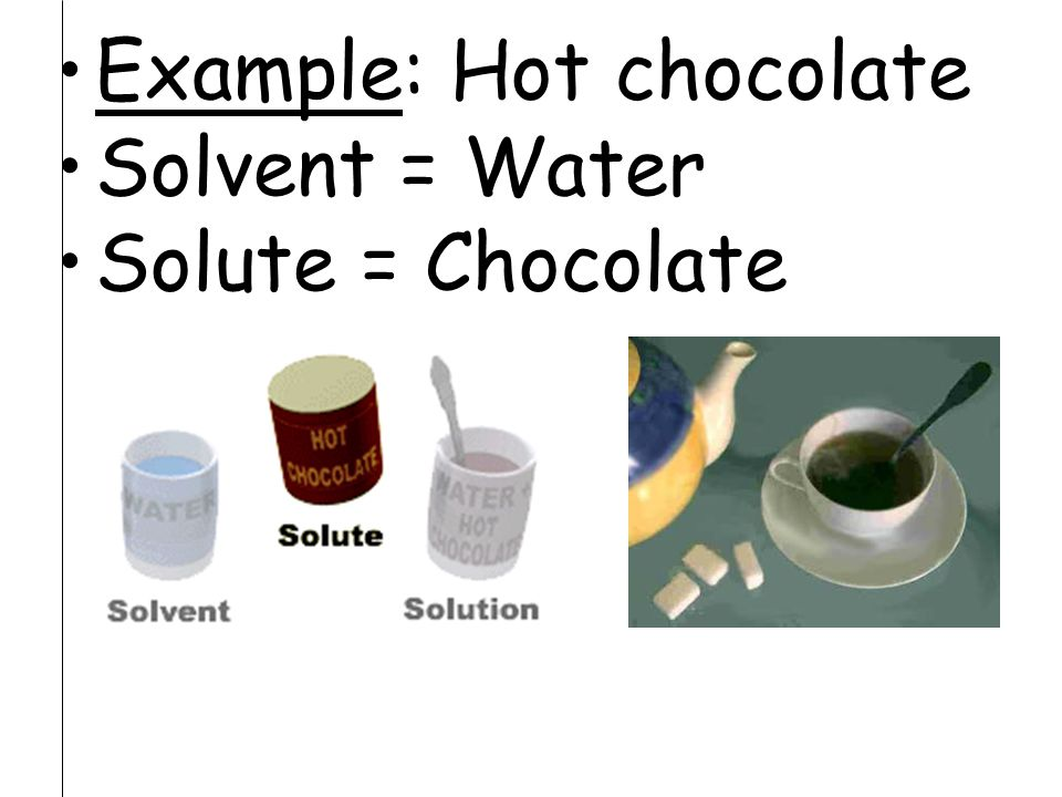 Example: Hot chocolate Solvent = Water Solute = Chocolate