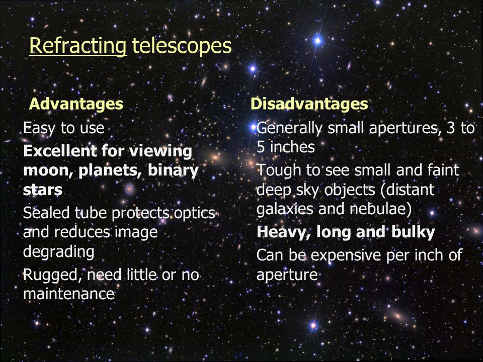 14 Refracting telescopes Advantages  Easy to use  Excellent for viewing moon, planets, binary stars  Sealed tube protects optics and reduces image degrading  Rugged, need little or no maintenance Disadvantages  Generally small apertures, 3 to 5 inches  Tough to see small and faint deep sky objects (distant galaxies and nebulae)  Heavy, long and bulky  Can be expensive per inch of aperture