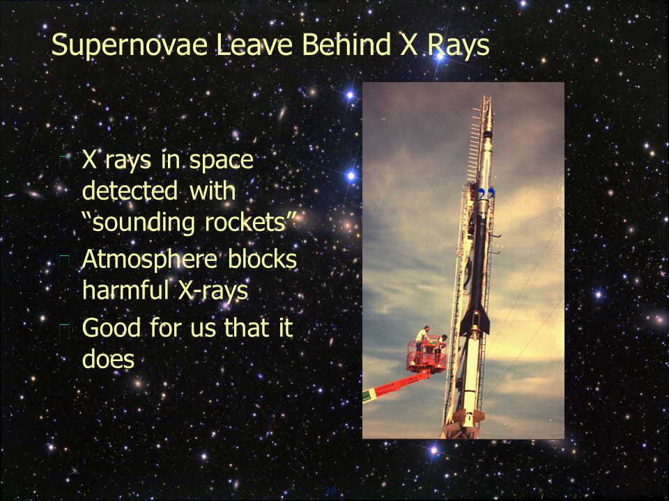39 Supernovae Leave Behind X Rays  X rays in space detected with sounding rockets  Atmosphere blocks harmful X-rays  Good for us that it does
