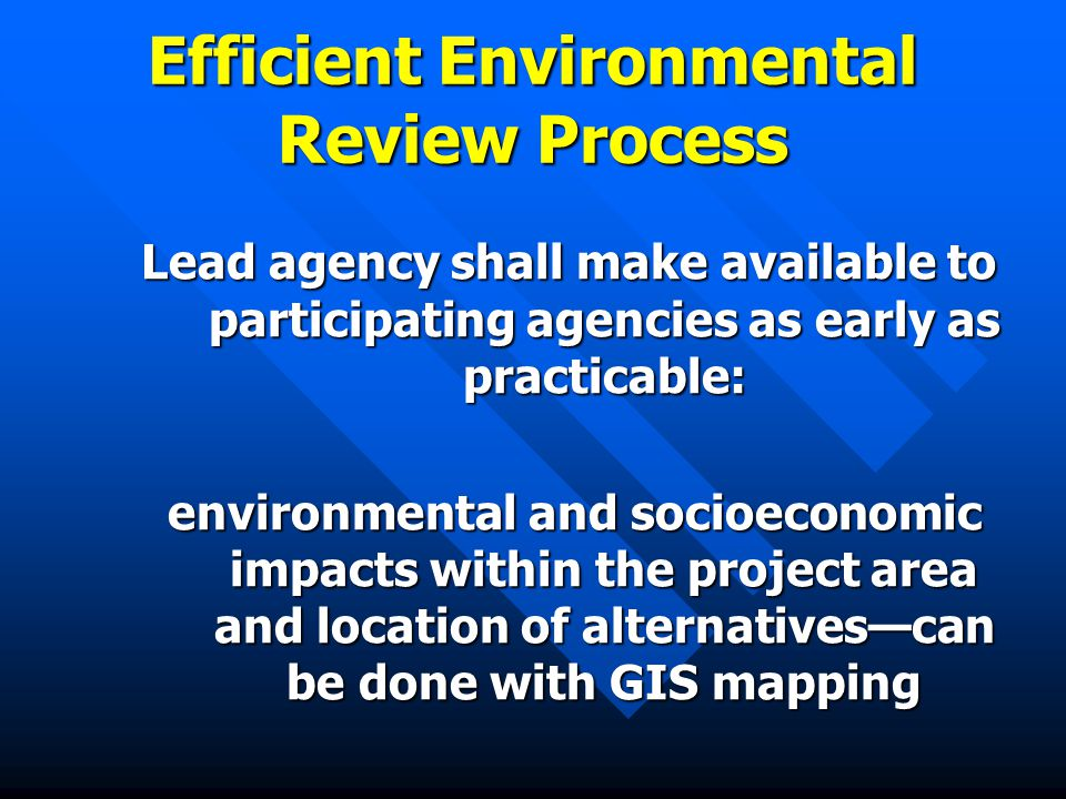 Efficient Environmental Review Process Lead agency shall make available to participating agencies as early as practicable: environmental and socioeconomic impacts within the project area and location of alternatives—can be done with GIS mapping environmental and socioeconomic impacts within the project area and location of alternatives—can be done with GIS mapping
