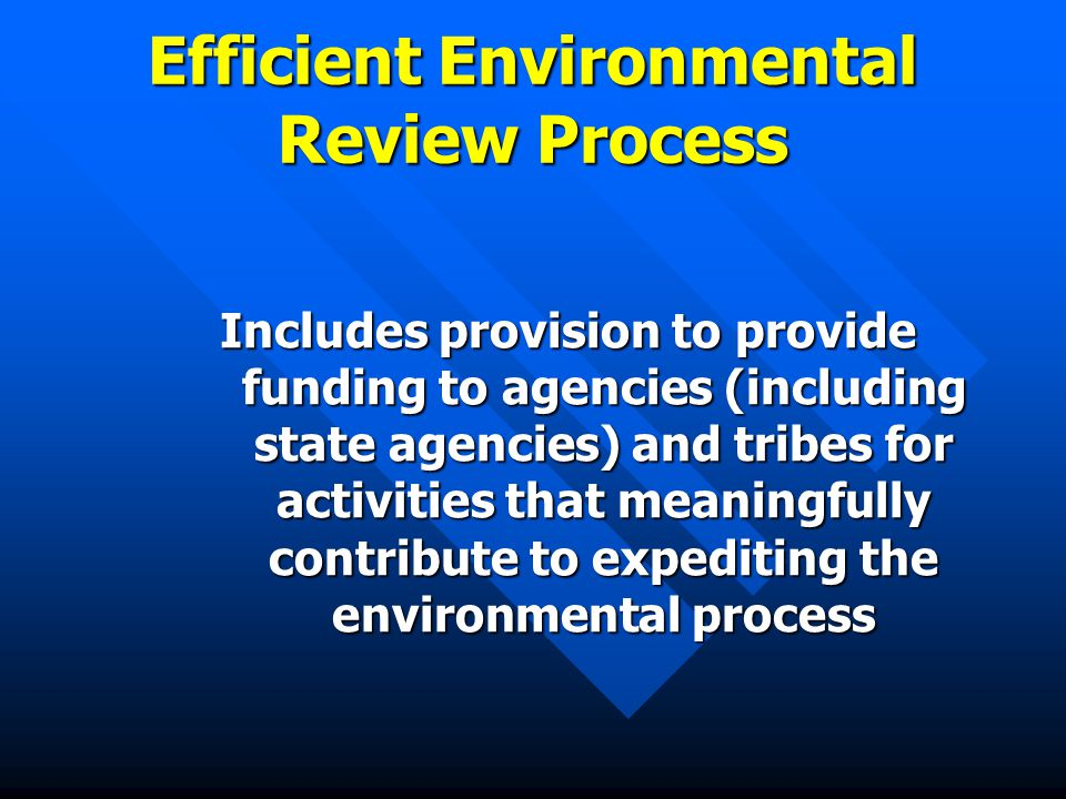 Efficient Environmental Review Process Includes provision to provide funding to agencies (including state agencies) and tribes for activities that meaningfully contribute to expediting the environmental process