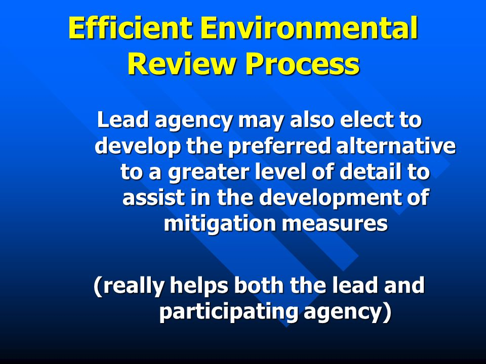 Efficient Environmental Review Process Lead agency may also elect to develop the preferred alternative to a greater level of detail to assist in the development of mitigation measures (really helps both the lead and participating agency)