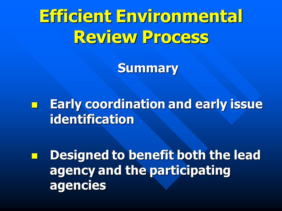Efficient Environmental Review Process Summary Early coordination and early issue identification Early coordination and early issue identification Designed to benefit both the lead agency and the participating agencies Designed to benefit both the lead agency and the participating agencies
