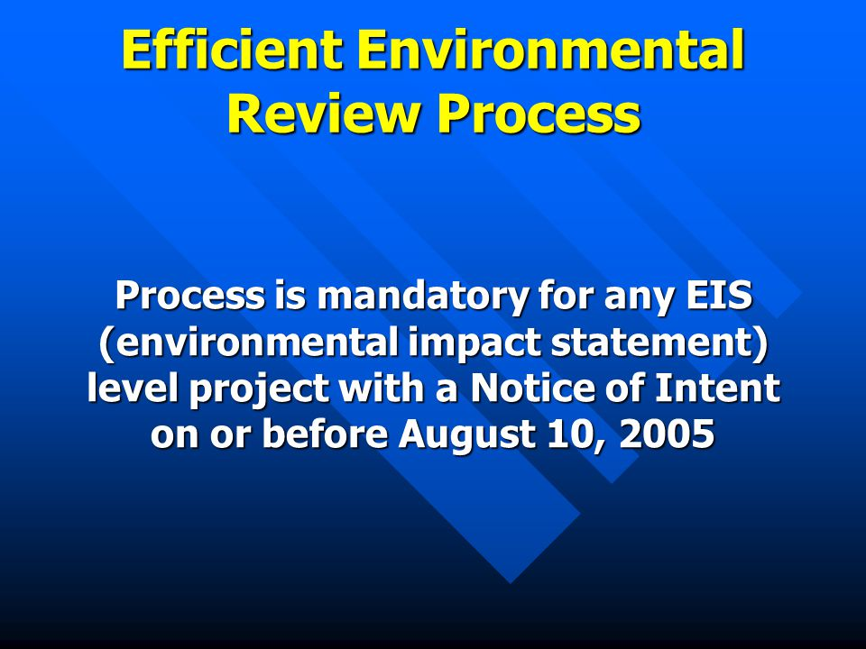 Efficient Environmental Review Process Process is mandatory for any EIS (environmental impact statement) level project with a Notice of Intent on or before August 10, 2005