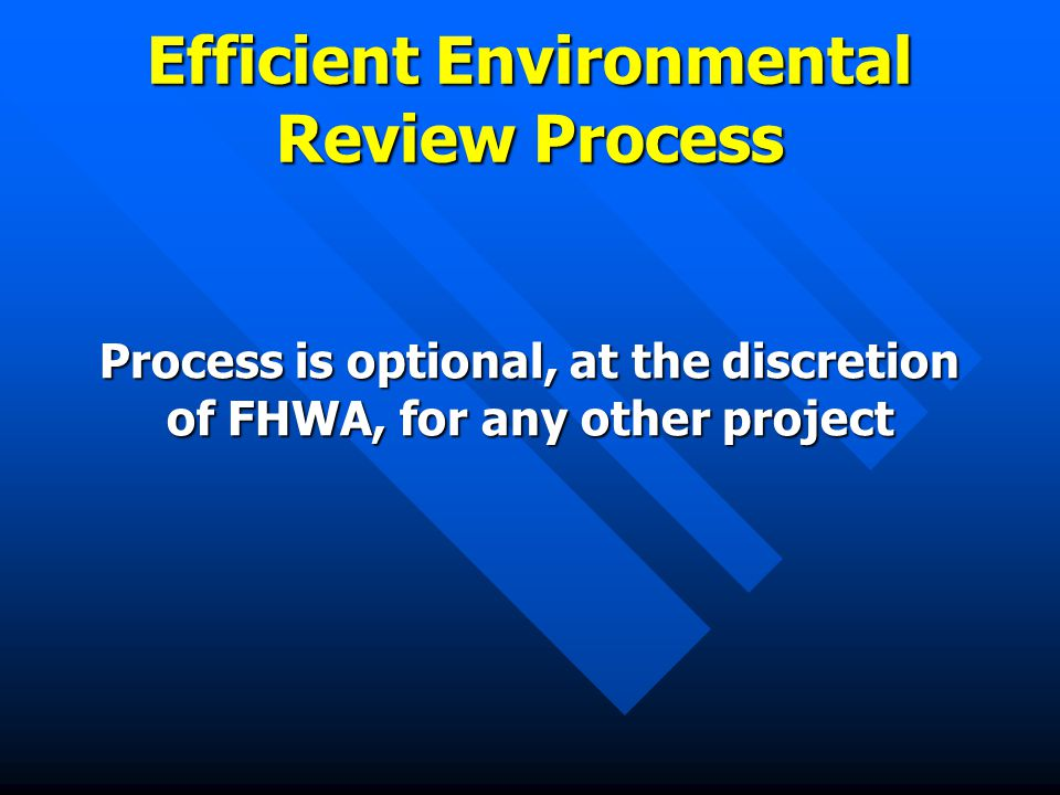 Efficient Environmental Review Process Process is optional, at the discretion of FHWA, for any other project