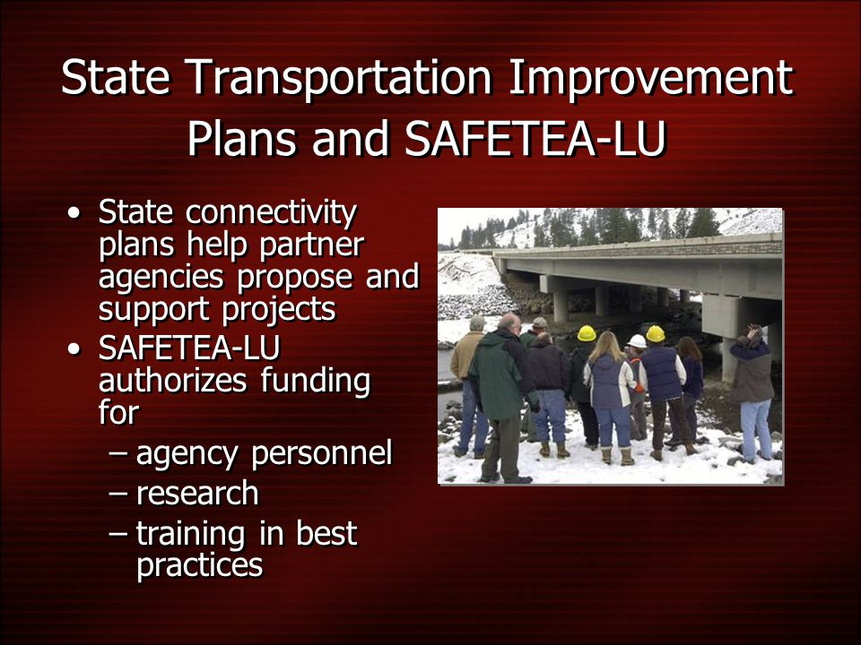State Transportation Improvement Plans and SAFETEA-LU State connectivity plans help partner agencies propose and support projects SAFETEA-LU authorizes funding for –agency personnel –research –training in best practices