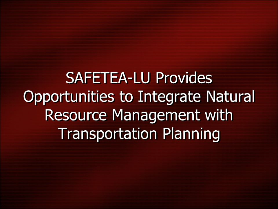 SAFETEA-LU Provides Opportunities to Integrate Natural Resource Management with Transportation Planning