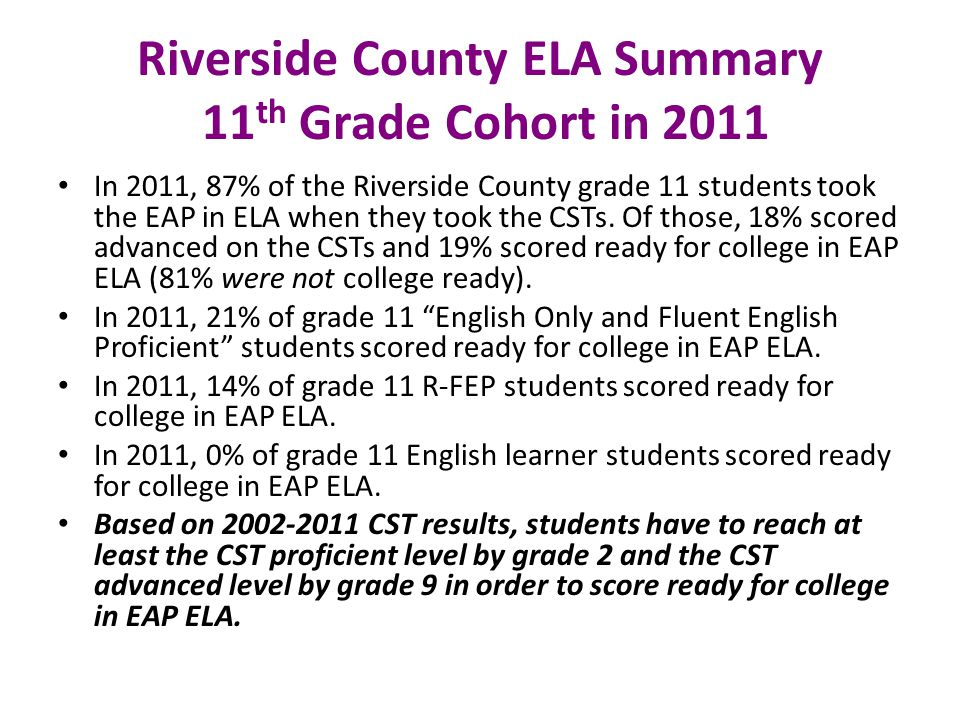 Riverside County ELA Summary 11 th Grade Cohort in 2011 In 2011, 87% of the Riverside County grade 11 students took the EAP in ELA when they took the CSTs.