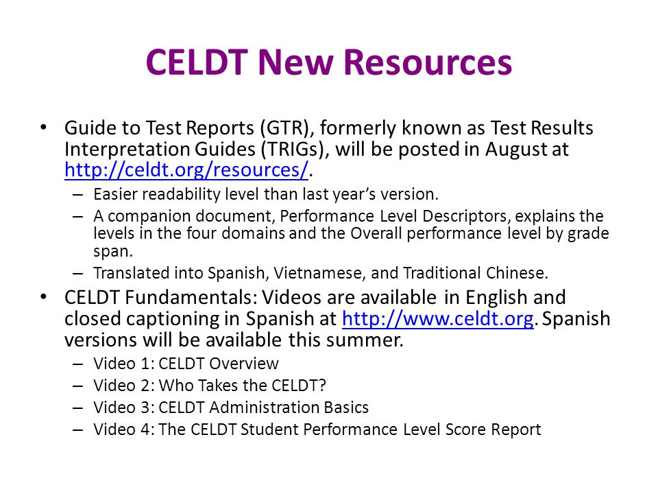 CELDT New Resources Guide to Test Reports (GTR), formerly known as Test Results Interpretation Guides (TRIGs), will be posted in August at http://celdt.org/resources/.