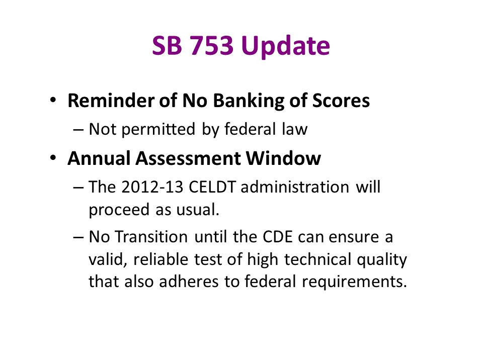 SB 753 Update Reminder of No Banking of Scores – Not permitted by federal law Annual Assessment Window – The 2012-13 CELDT administration will proceed as usual.
