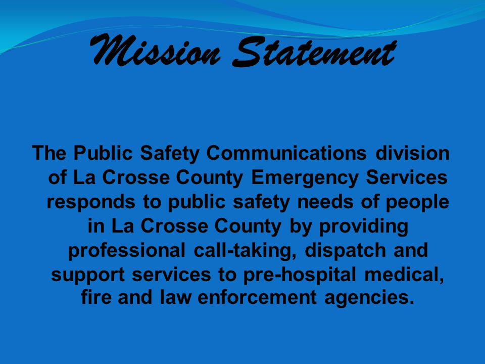 Mission Statement The Public Safety Communications division of La Crosse County Emergency Services responds to public safety needs of people in La Crosse County by providing professional call-taking, dispatch and support services to pre-hospital medical, fire and law enforcement agencies.