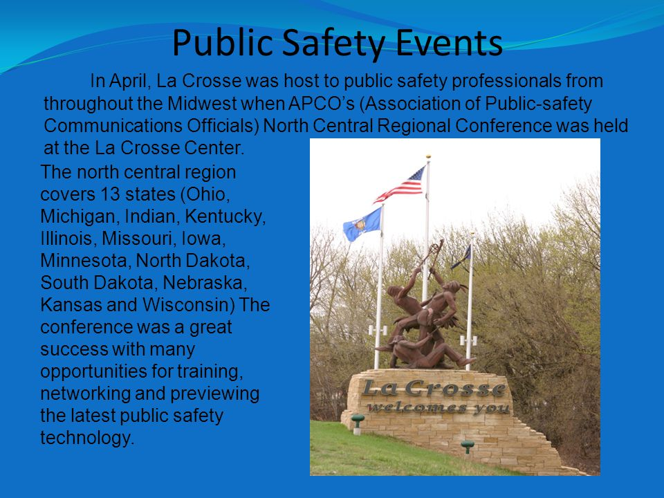 Public Safety Events In April, La Crosse was host to public safety professionals from throughout the Midwest when APCO's (Association of Public-safety Communications Officials) North Central Regional Conference was held at the La Crosse Center.