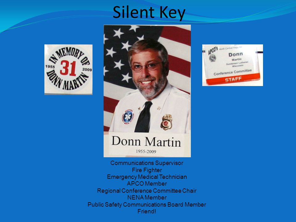 Silent Key Communications Supervisor Fire Fighter Emergency Medical Technician APCO Member Regional Conference Committee Chair NENA Member Public Safety Communications Board Member Friend!