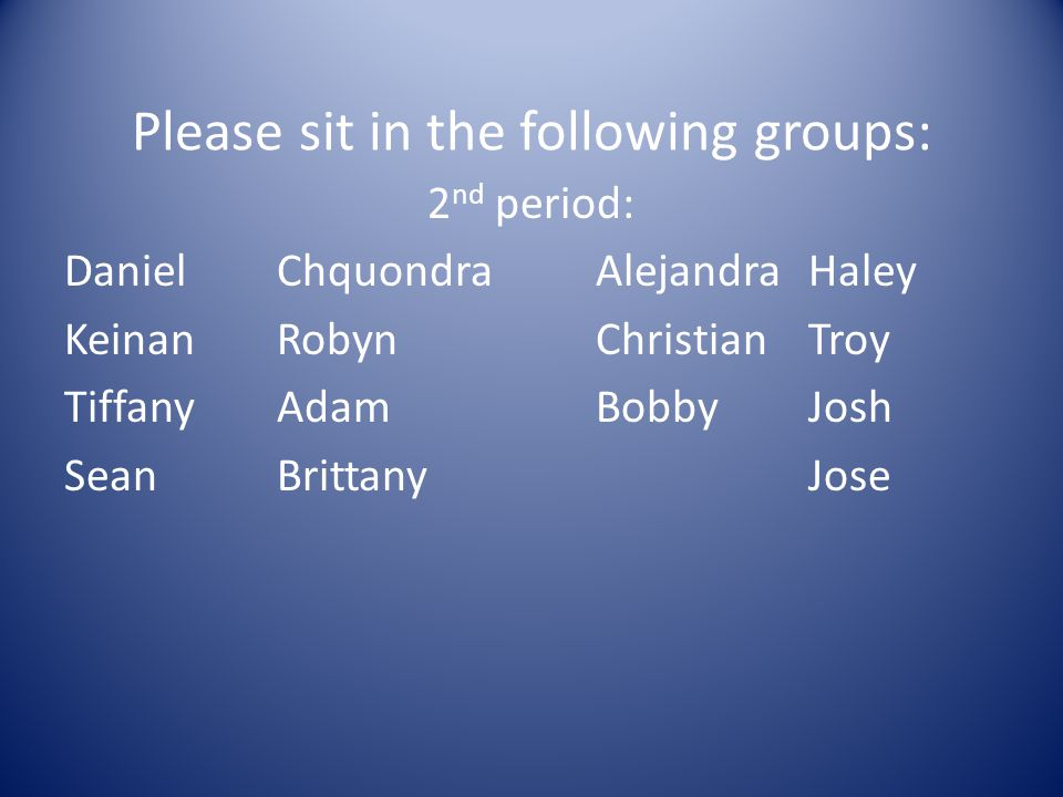 Please sit in the following groups: 2 nd period: DanielChquondraAlejandraHaley KeinanRobynChristianTroy TiffanyAdamBobbyJosh SeanBrittanyJose
