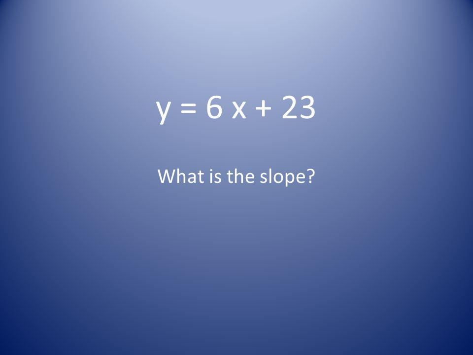 y = 6 x + 23 What is the slope