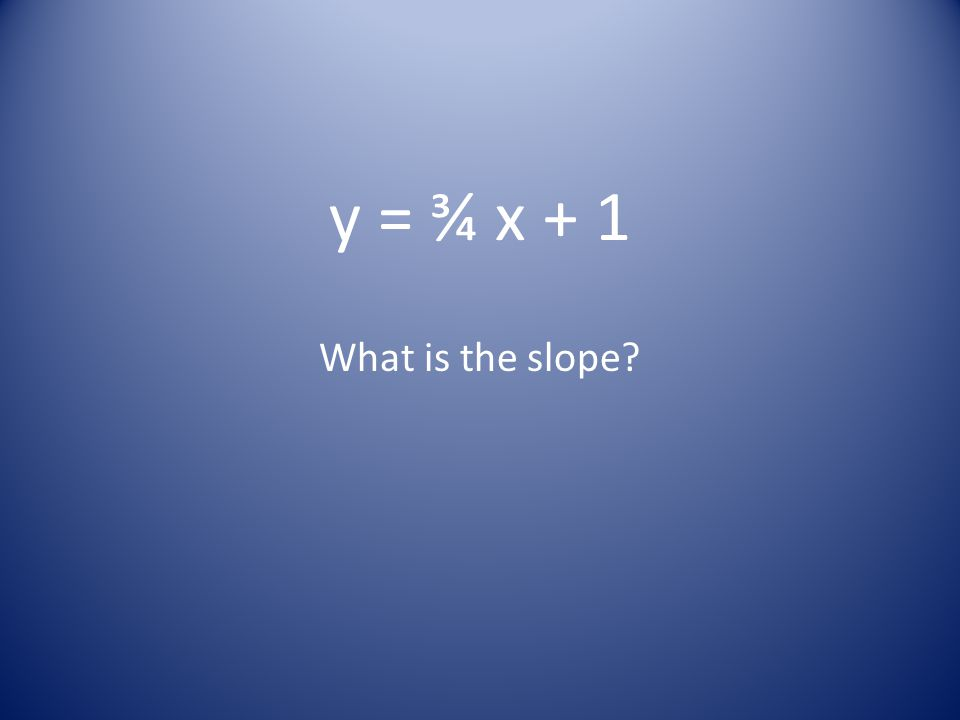 y = ¾ x + 1 What is the slope