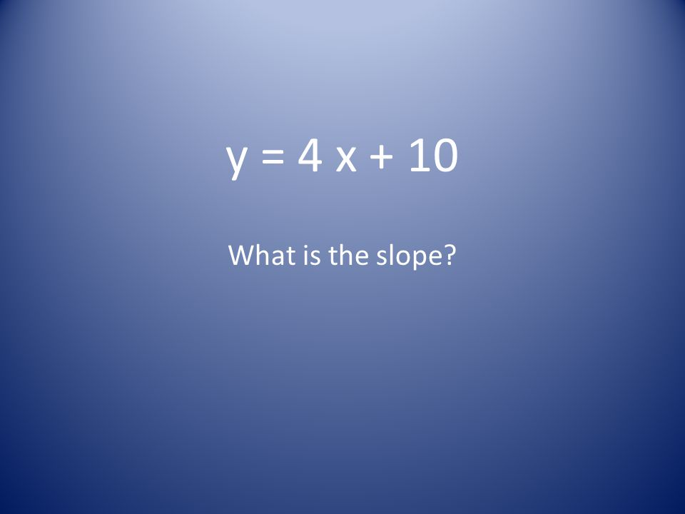 y = 4 x + 10 What is the slope