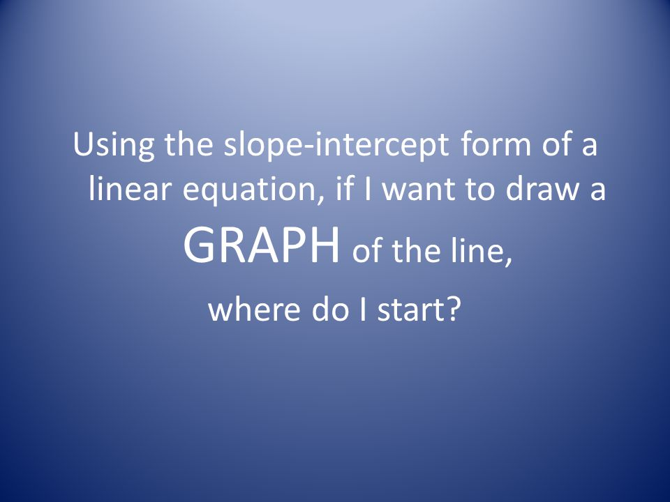 Using the slope-intercept form of a linear equation, if I want to draw a GRAPH of the line, where do I start