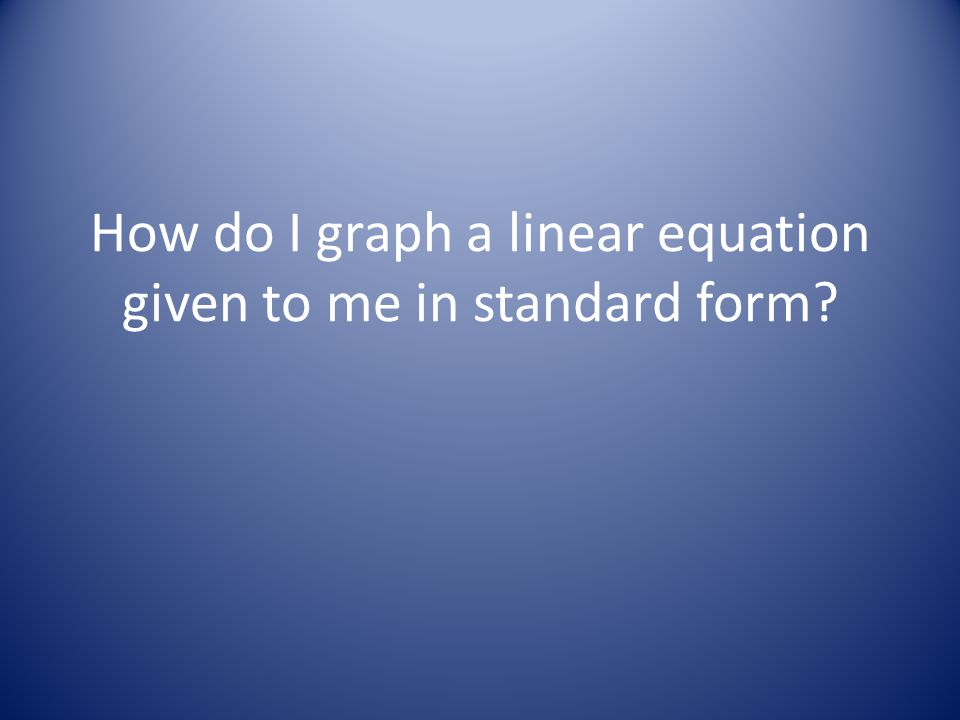 How do I graph a linear equation given to me in standard form