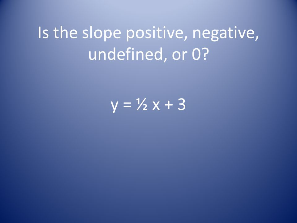 Is the slope positive, negative, undefined, or 0 y = ½ x + 3