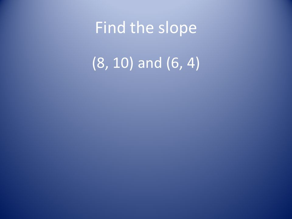 Find the slope (8, 10) and (6, 4)