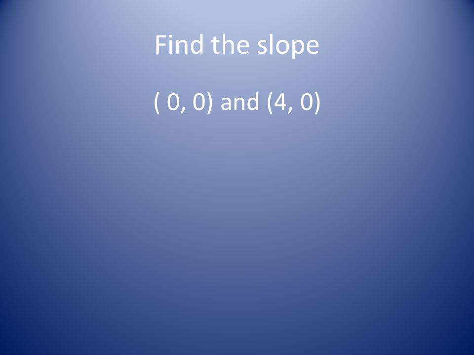 Find the slope ( 0, 0) and (4, 0)