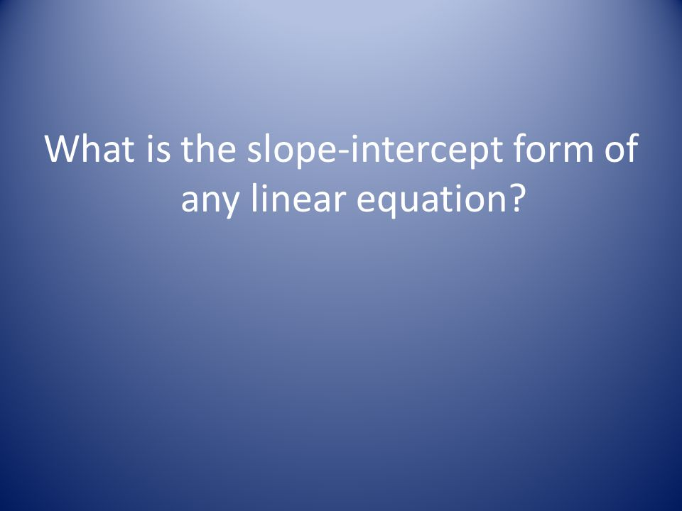 What is the slope-intercept form of any linear equation