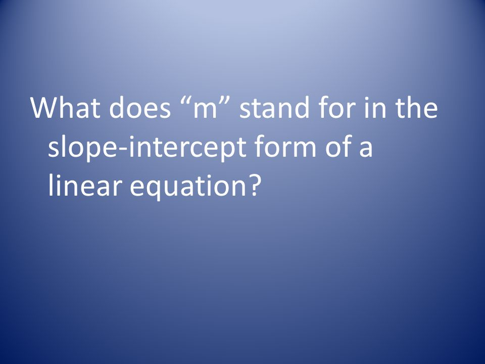 What does m stand for in the slope-intercept form of a linear equation