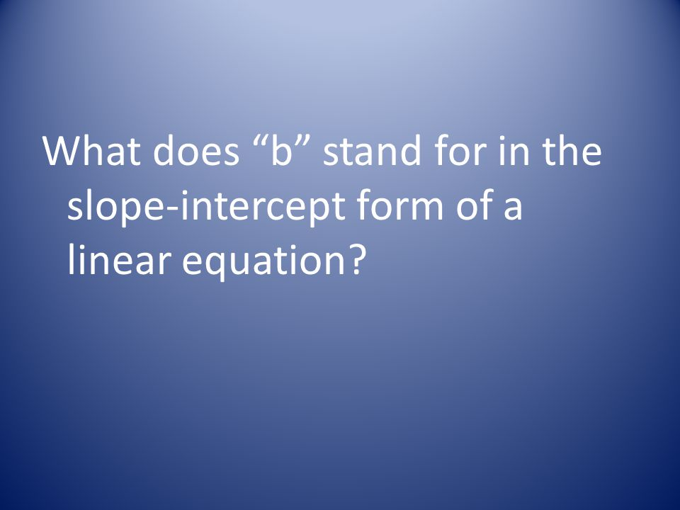 What does b stand for in the slope-intercept form of a linear equation