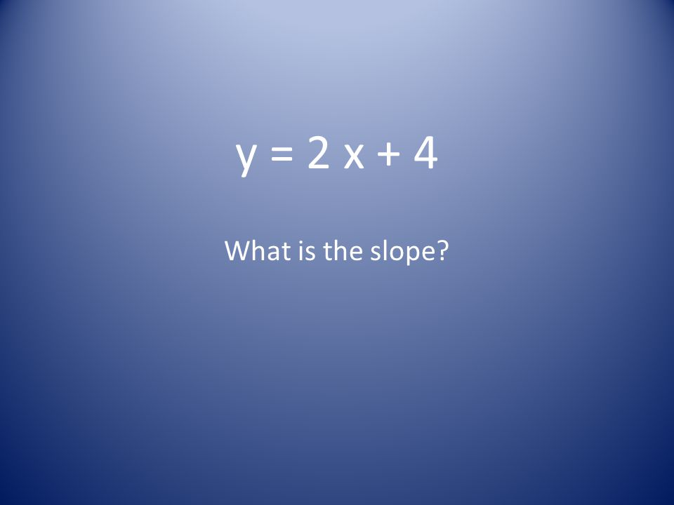 y = 2 x + 4 What is the slope